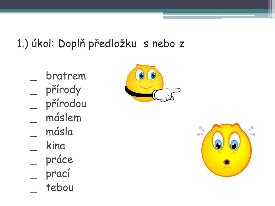 2.) úkol: Doplň předložku s nebo z Přinesl dříví _ kůlny.