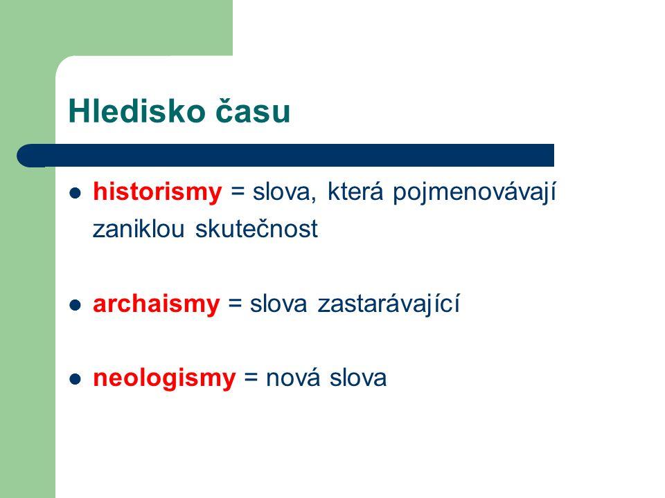 Hledisko času historismy = slova, která pojmenovávají zaniklou skutečnost archaismy = slova zastarávající neologismy = nová slova