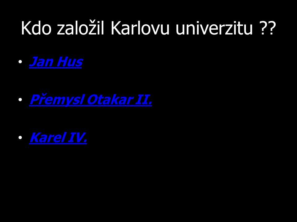 Kdo založil Karlovu univerzitu ?? Jan Hus Přemysl Otakar II. Karel IV.