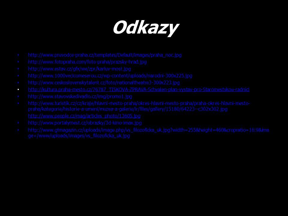 Odkazy http://www.pruvodce-praha.cz/templates/Default/images/praha_noc.jpg http://www.fotopraha.com/foto-praha/prazsky-hrad.jpg http://www.estav.cz/gfx/we/zpr/karluv-most.jpg http://www.1000vecicomeserou.cz/wp-content/uploads/narodni-300x225.jpg http://www.ceskoslovenskytalent.cz/foto/nationaltheatre3-300x223.jpg http://kultura.praha-mesto.cz/76787_TISKOVA-ZPRAVA-Schvalen-plan-vystav-pro-Staromestskou-radnici http://www.stavovskedivadlo.cz/img/promo1.jpg http://www.turistik.cz/cz/kraje/hlavni-mesto-praha/okres-hlavni-mesto-praha/praha-okres-hlavni-mesto- praha/kategorie/historie-a-umeni/muzea-a-galerie/ir/files/gallery/15180/64223--c302x302.jpg http://www.people.cz/mag/articles_photo/13605.jpg http://www.portalymest.cz/obrazky/3d-kino-imax.jpg http://www.gtmagazin.cz/uploads/image.php/vs_filozoficka_uk.jpg?width=255&height=460&cropratio=16:9&ima ge=/www/uploads/images/vs_filozoficka_uk.jpg