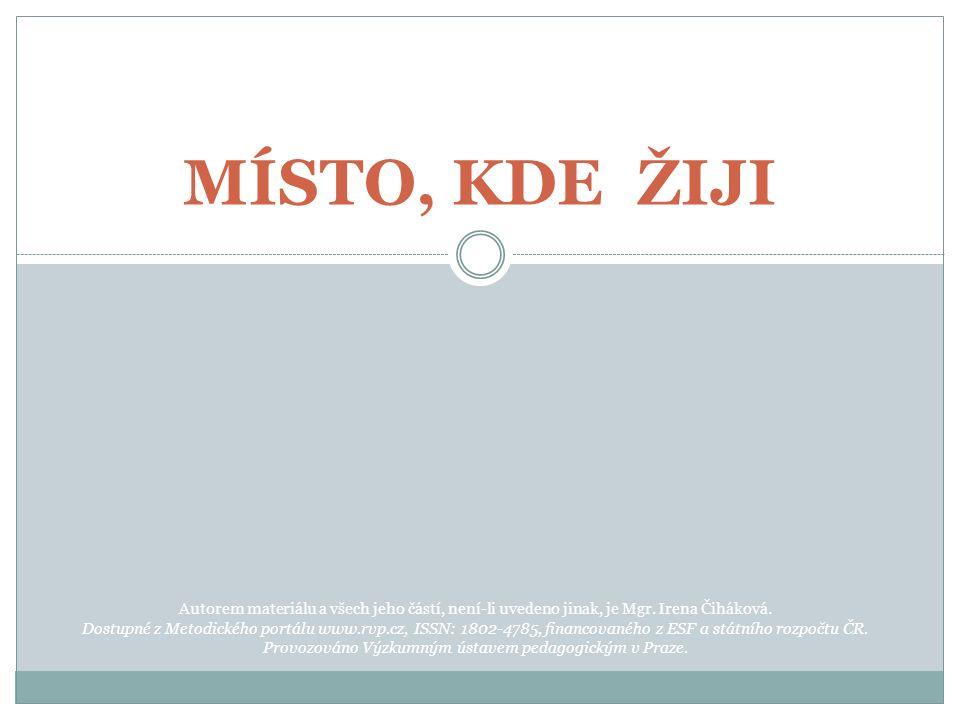 MÍSTO, KDE ŽIJI Autorem materiálu a všech jeho částí, není-li uvedeno jinak, je Mgr. Irena Čiháková. Dostupné z Metodického portálu www.rvp.cz, ISSN: