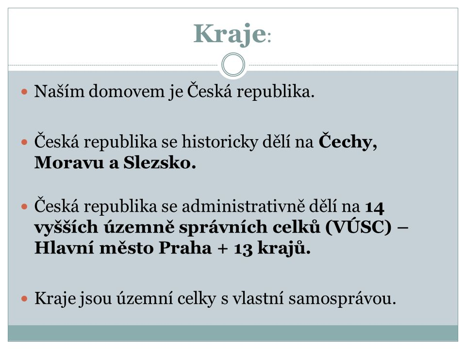 Kraje : Naším domovem je Česká republika. Česká republika se historicky dělí na Čechy, Moravu a Slezsko. Česká republika se administrativně dělí na 14