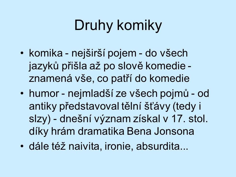 Druhy komiky komika - nejširší pojem - do všech jazyků přišla až po slově komedie - znamená vše, co patří do komedie humor - nejmladší ze všech pojmů - od antiky představoval tělní šťávy (tedy i slzy) - dnešní význam získal v 17.