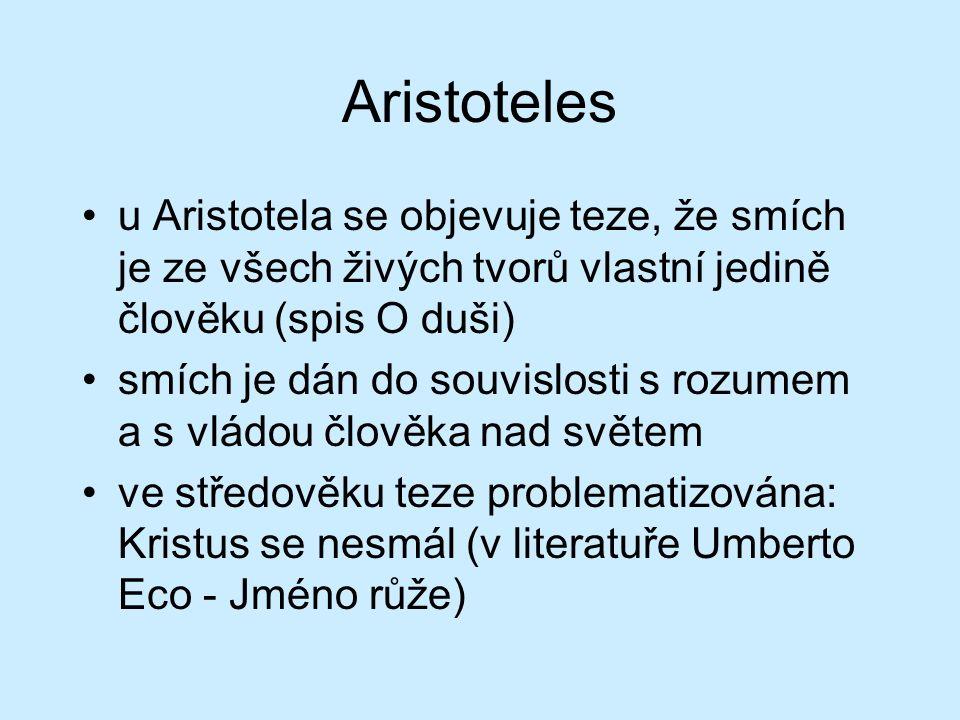 Aristoteles u Aristotela se objevuje teze, že smích je ze všech živých tvorů vlastní jedině člověku (spis O duši) smích je dán do souvislosti s rozumem a s vládou člověka nad světem ve středověku teze problematizována: Kristus se nesmál (v literatuře Umberto Eco - Jméno růže)