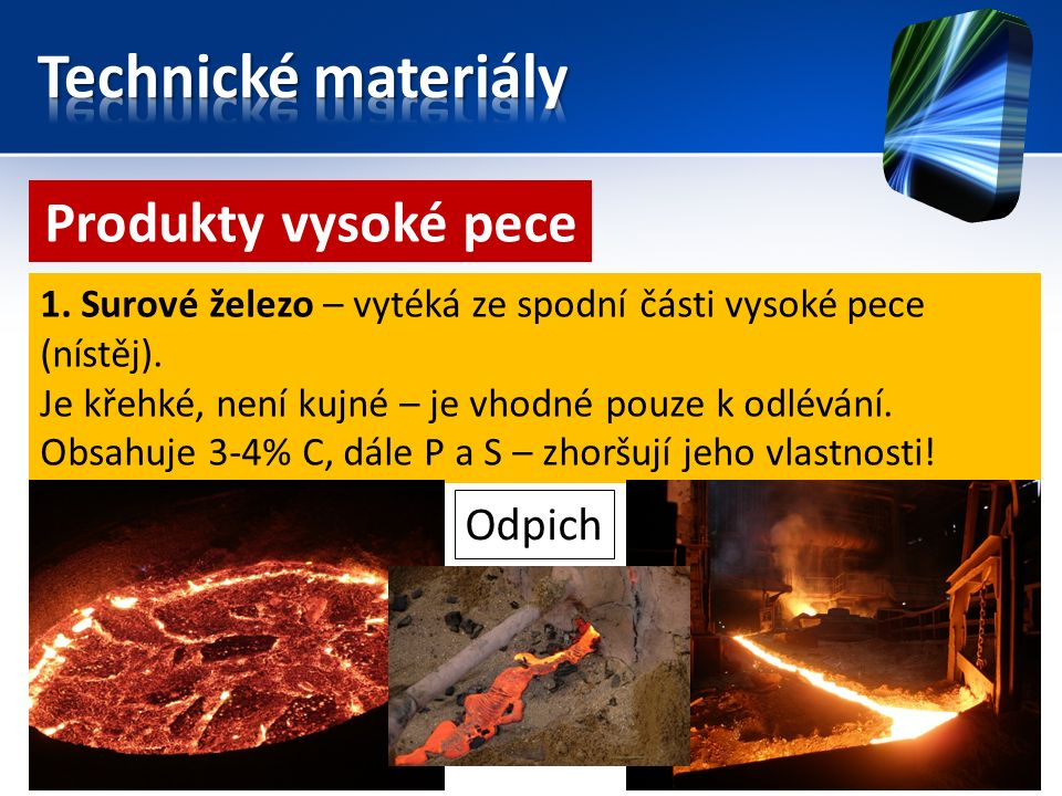 Produkty vysoké pece 1. Surové železo – vytéká ze spodní části vysoké pece (nístěj). Je křehké, není kujné – je vhodné pouze k odlévání. Obsahuje 3-4%
