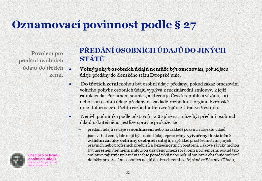 32 Oznamovací povinnost podle § 27 PŘEDÁNÍ OSOBNÍCH ÚDAJŮ DO JINÝCH STÁTŮ  Volný pohyb osobních údajů nemůže být omezován, pokud jsou údaje předány do členského státu Evropské unie.