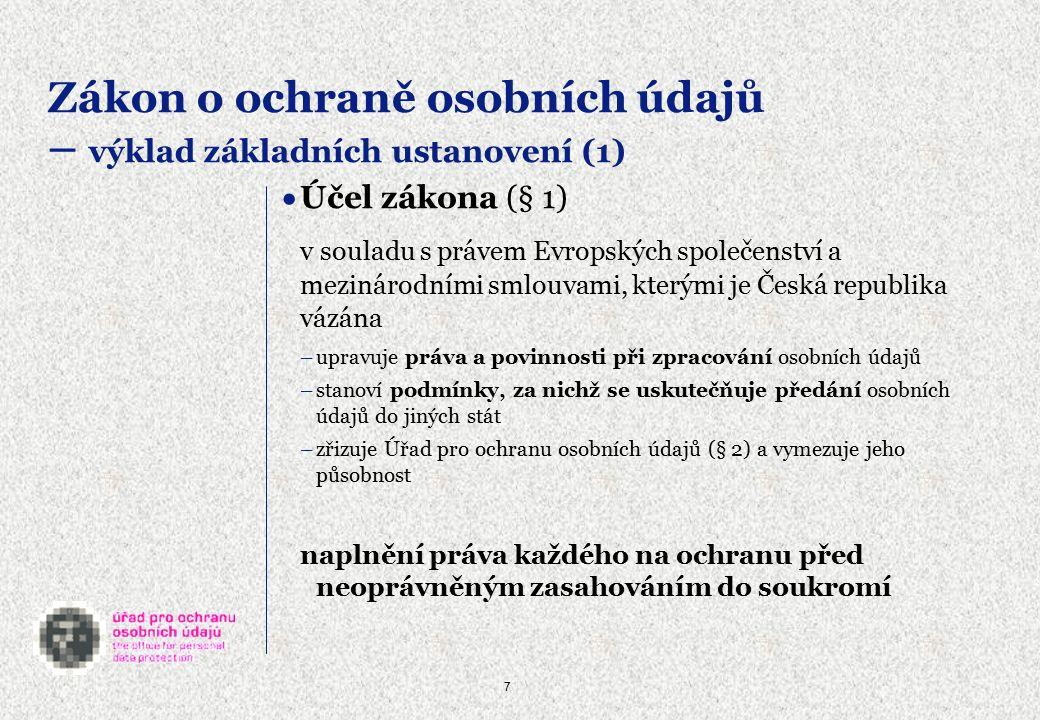 7 Zákon o ochraně osobních údajů – výklad základních ustanovení (1)  Účel zákona (§ 1) v souladu s právem Evropských společenství a mezinárodními smlouvami, kterými je Česká republika vázána –upravuje práva a povinnosti při zpracování osobních údajů –stanoví podmínky, za nichž se uskutečňuje předání osobních údajů do jiných stát –zřizuje Úřad pro ochranu osobních údajů (§ 2) a vymezuje jeho působnost naplnění práva každého na ochranu před neoprávněným zasahováním do soukromí