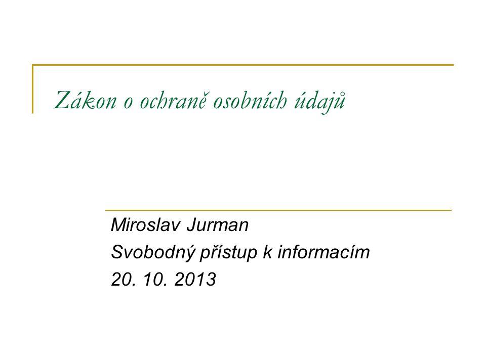 Zákon o ochraně osobních údajů Miroslav Jurman Svobodný přístup k informacím 20. 10. 2013