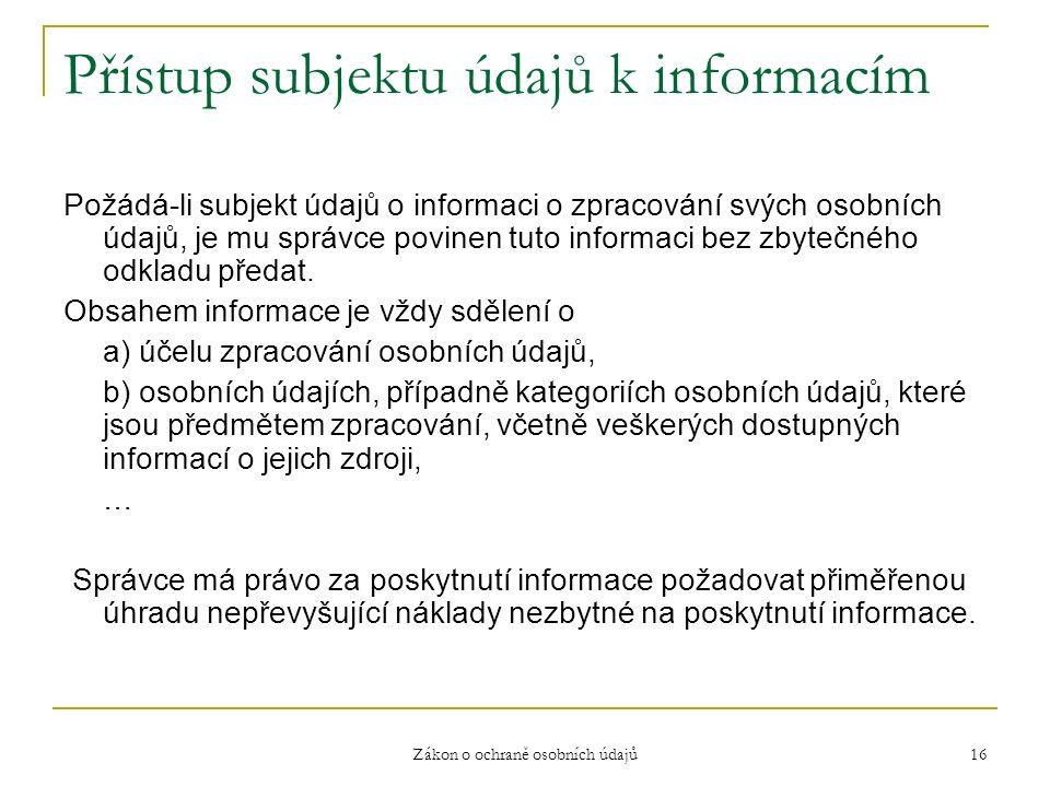 Zákon o ochraně osobních údajů 16 Přístup subjektu údajů k informacím Požádá-li subjekt údajů o informaci o zpracování svých osobních údajů, je mu správce povinen tuto informaci bez zbytečného odkladu předat.
