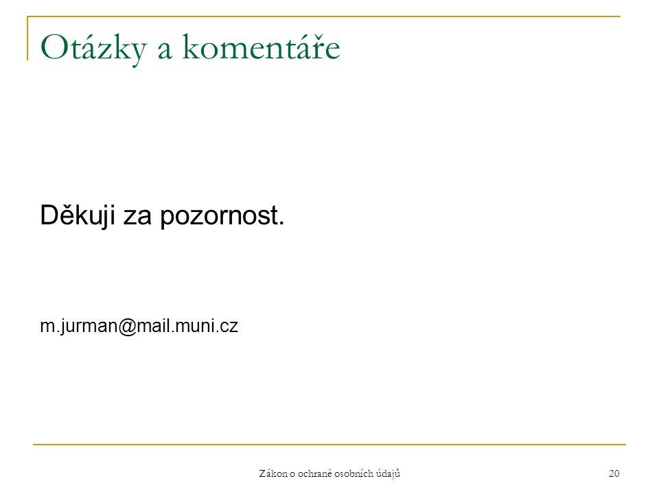 Zákon o ochraně osobních údajů 20 Otázky a komentáře Děkuji za pozornost. m.jurman@mail.muni.cz