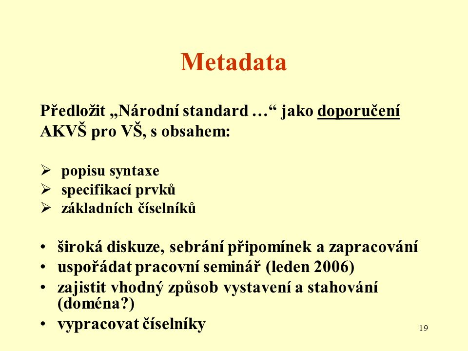 """19 Metadata Předložit """"Národní standard … jako doporučení AKVŠ pro VŠ, s obsahem:  popisu syntaxe  specifikací prvků  základních číselníků široká diskuze, sebrání připomínek a zapracování uspořádat pracovní seminář (leden 2006) zajistit vhodný způsob vystavení a stahování (doména ) vypracovat číselníky"""