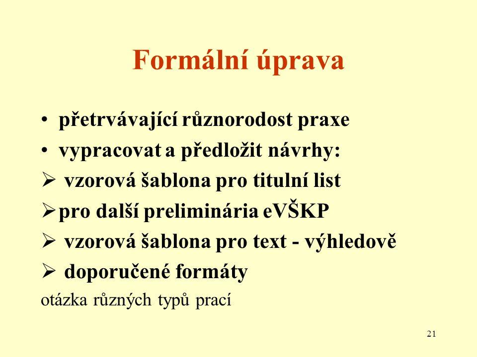 21 Formální úprava přetrvávající různorodost praxe vypracovat a předložit návrhy:  vzorová šablona pro titulní list  pro další preliminária eVŠKP  vzorová šablona pro text - výhledově  doporučené formáty otázka různých typů prací