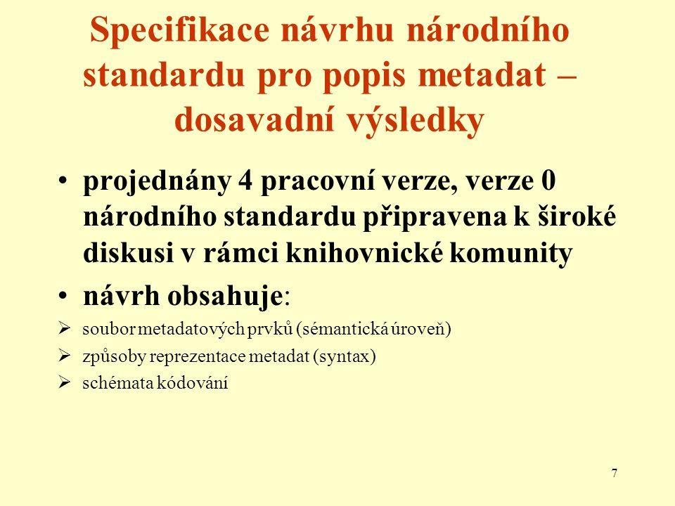 7 Specifikace návrhu národního standardu pro popis metadat – dosavadní výsledky projednány 4 pracovní verze, verze 0 národního standardu připravena k široké diskusi v rámci knihovnické komunity návrh obsahuje:  soubor metadatových prvků (sémantická úroveň)  způsoby reprezentace metadat (syntax)  schémata kódování