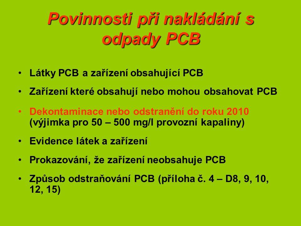 Povinnosti při nakládání s odpady PCB Látky PCB a zařízení obsahující PCB Zařízení které obsahují nebo mohou obsahovat PCB Dekontaminace nebo odstranění do roku 2010 (výjimka pro 50 – 500 mg/l provozní kapaliny) Evidence látek a zařízení Prokazování, že zařízení neobsahuje PCB Způsob odstraňování PCB (příloha č.