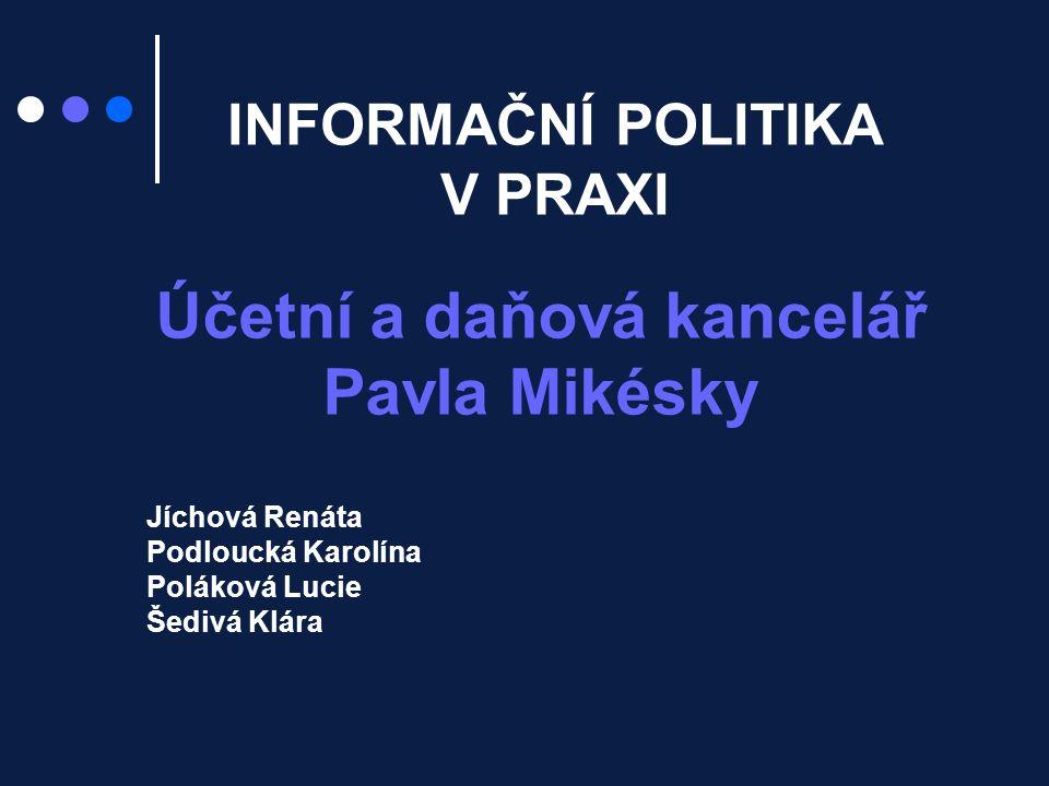 INFORMAČNÍ POLITIKA V PRAXI Účetní a daňová kancelář Pavla Mikésky Jíchová Renáta Podloucká Karolína Poláková Lucie Šedivá Klára