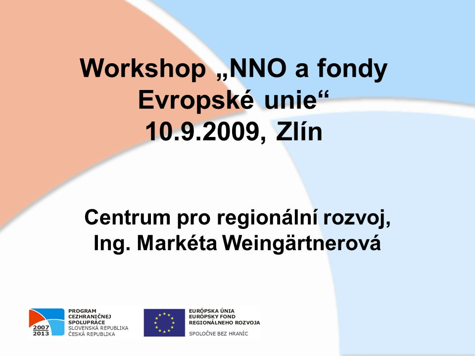 """Workshop """"NNO a fondy Evropské unie"""" 10.9.2009, Zlín Centrum pro regionální rozvoj, Ing. Markéta Weingärtnerová"""