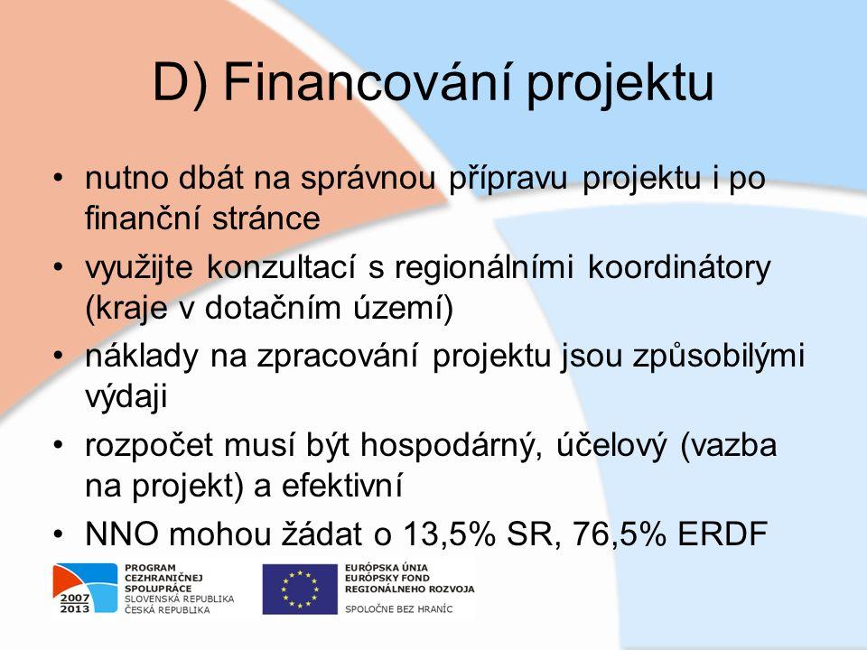 D) Financování projektu nutno dbát na správnou přípravu projektu i po finanční stránce využijte konzultací s regionálními koordinátory (kraje v dotačním území) náklady na zpracování projektu jsou způsobilými výdaji rozpočet musí být hospodárný, účelový (vazba na projekt) a efektivní NNO mohou žádat o 13,5% SR, 76,5% ERDF