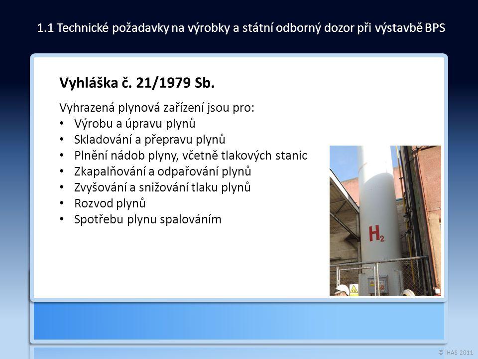 © IHAS 2011 1.1 Technické požadavky na výrobky a státní odborný dozor při výstavbě BPS Vyhláška č. 21/1979 Sb. Vyhrazená plynová zařízení jsou pro: Vý