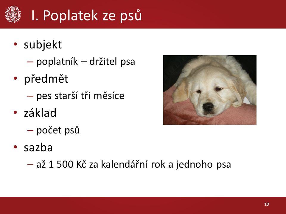 I. Poplatek ze psů subjekt – poplatník – držitel psa předmět – pes starší tři měsíce základ – počet psů sazba – až 1 500 Kč za kalendářní rok a jednoh