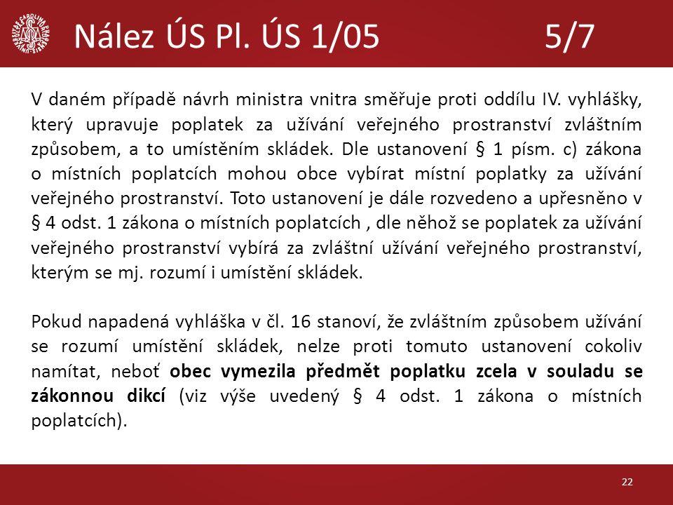 Nález ÚS Pl. ÚS 1/05 5/7 V daném případě návrh ministra vnitra směřuje proti oddílu IV. vyhlášky, který upravuje poplatek za užívání veřejného prostra