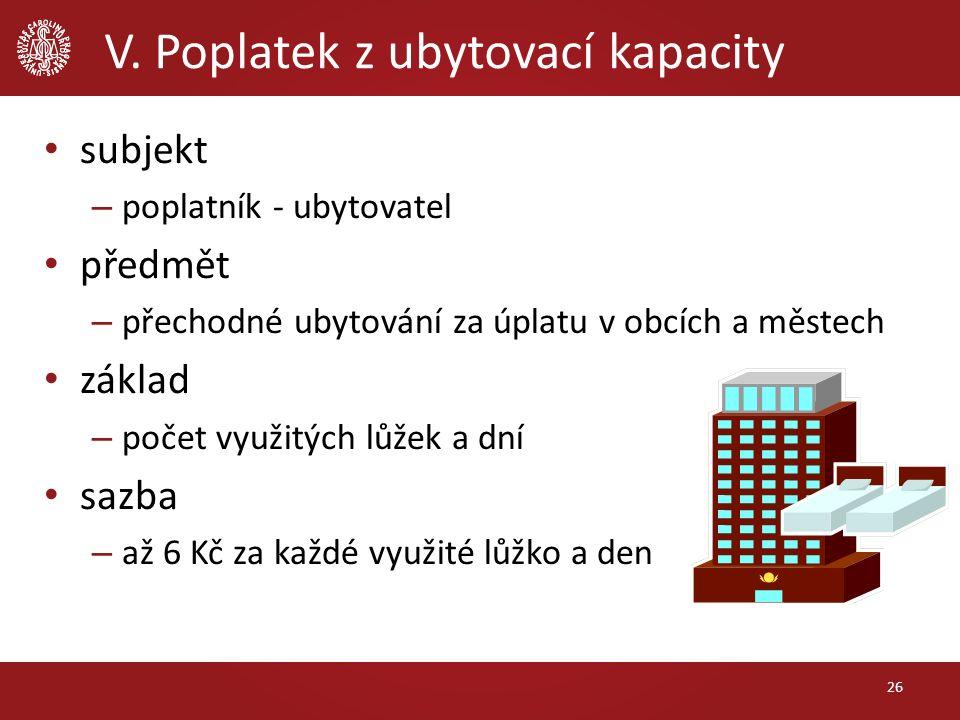 V. Poplatek z ubytovací kapacity subjekt – poplatník - ubytovatel předmět – přechodné ubytování za úplatu v obcích a městech základ – počet využitých