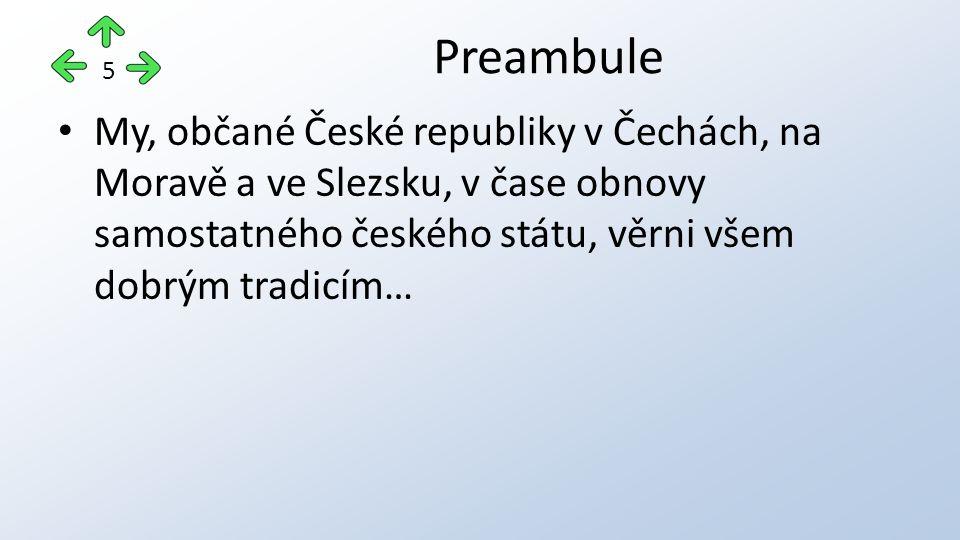 My, občané České republiky v Čechách, na Moravě a ve Slezsku, v čase obnovy samostatného českého státu, věrni všem dobrým tradicím… Preambule 5