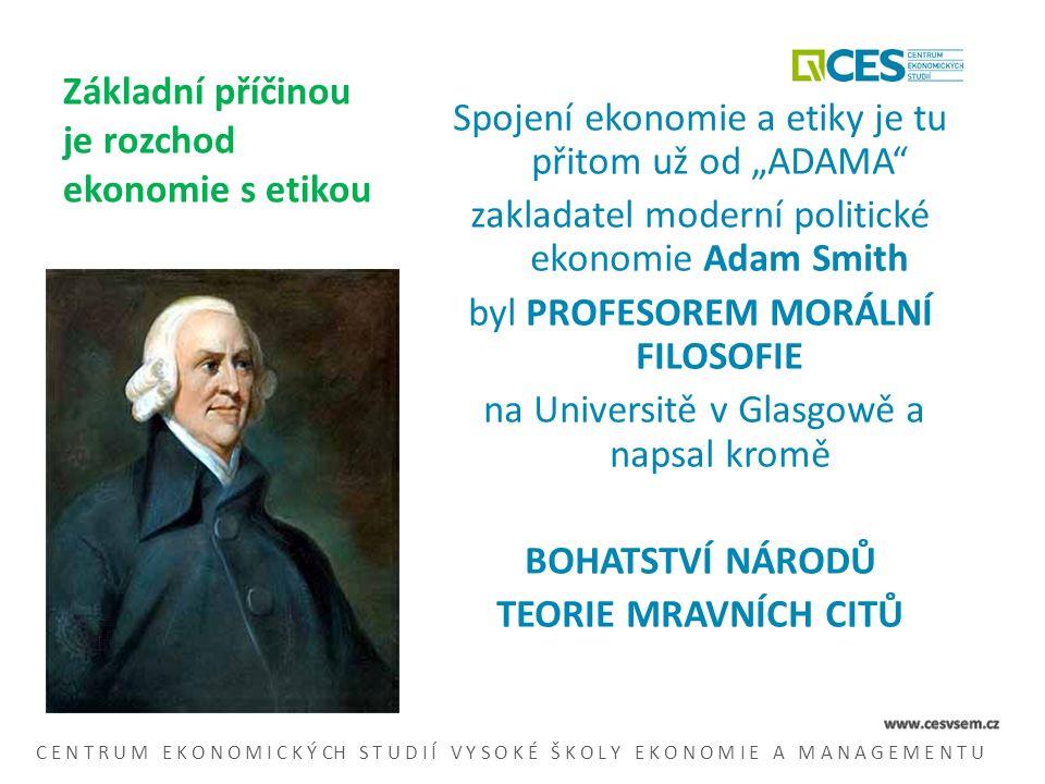 """Základní příčinou je rozchod ekonomie s etikou Spojení ekonomie a etiky je tu přitom už od """"ADAMA zakladatel moderní politické ekonomie Adam Smith byl PROFESOREM MORÁLNÍ FILOSOFIE na Universitě v Glasgowě a napsal kromě BOHATSTVÍ NÁRODŮ TEORIE MRAVNÍCH CITŮ C E N T R U M E K O N O M I C K Ý CH S T U D I Í V Y S O K É Š K O L Y E K O N O M I E A M A N A G E M E N T U"""