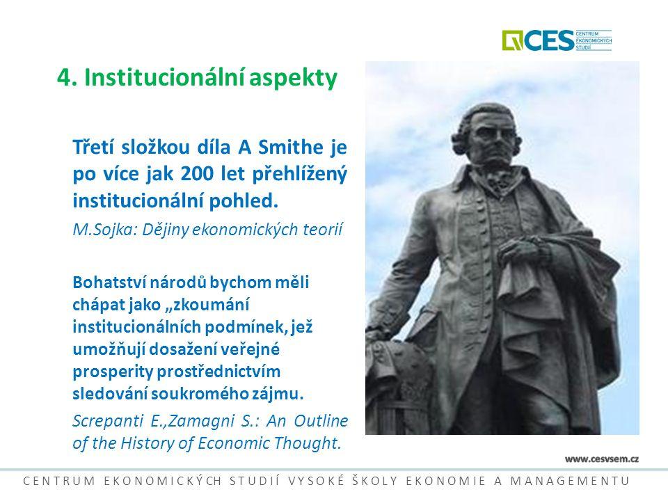 4. Institucionální aspekty Třetí složkou díla A Smithe je po více jak 200 let přehlížený institucionální pohled. M.Sojka: Dějiny ekonomických teorií B