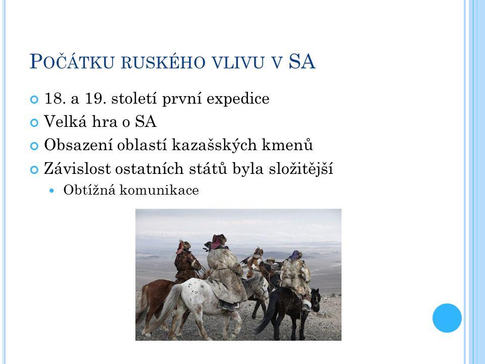 P OČÁTKU RUSKÉHO VLIVU V SA 18. a 19. století první expedice Velká hra o SA Obsazení oblastí kazašských kmenů Závislost ostatních států byla složitějš