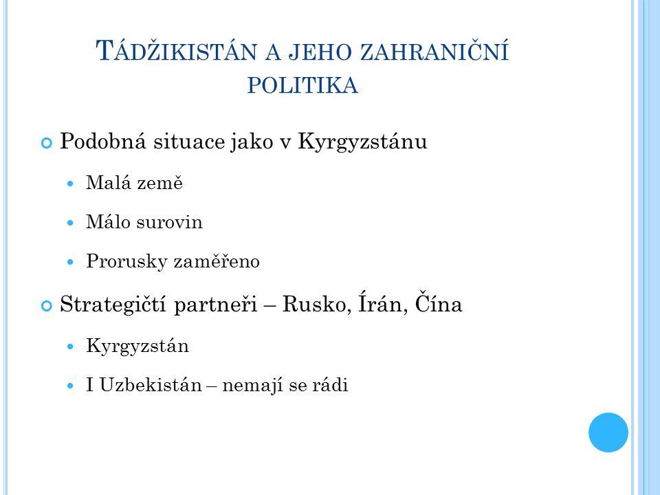 T ÁDŽIKISTÁN A JEHO ZAHRANIČNÍ POLITIKA Podobná situace jako v Kyrgyzstánu Malá země Málo surovin Prorusky zaměřeno Strategičtí partneři – Rusko, Írán