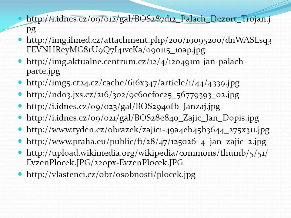 http://i.idnes.cz/09/012/gal/BOS287d12_Palach_Dezort_Trojan.j pg http://img.ihned.cz/attachment.php/200/19095200/dnWASLsq3 FEVNHReyMG8rU9Q7I41vcKa/090115_10ap.jpg http://img.aktualne.centrum.cz/12/4/120491m-jan-palach- parte.jpg http://img5.ct24.cz/cache/616x347/article/1/44/4339.jpg http://nd03.jxs.cz/216/302/9c60ef0c25_56779393_o2.jpg http://i.idnes.cz/09/023/gal/BOS2940fb_Janzaj.jpg http://i.idnes.cz/09/021/gal/BOS28e840_Zajic_Jan_Dopis.jpg http://www.tyden.cz/obrazek/zajic1-49a4eb45b3644_275x311.jpg http://www.praha.eu/public/f1/28/47/125026_4_jan_zajic_2.jpg http://upload.wikimedia.org/wikipedia/commons/thumb/5/51/ EvzenPlocek.JPG/220px-EvzenPlocek.JPG http://vlastenci.cz/obr/osobnosti/plocek.jpg