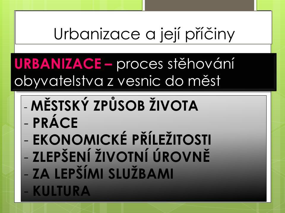 Urbanizace a její příčiny URBANIZACE – proces stěhování obyvatelstva z vesnic do měst - MĚSTSKÝ ZPŮSOB ŽIVOTA - PRÁCE - EKONOMICKÉ PŘÍLEŽITOSTI - ZLEPŠENÍ ŽIVOTNÍ ÚROVNĚ - ZA LEPŠÍMI SLUŽBAMI - KULTURA