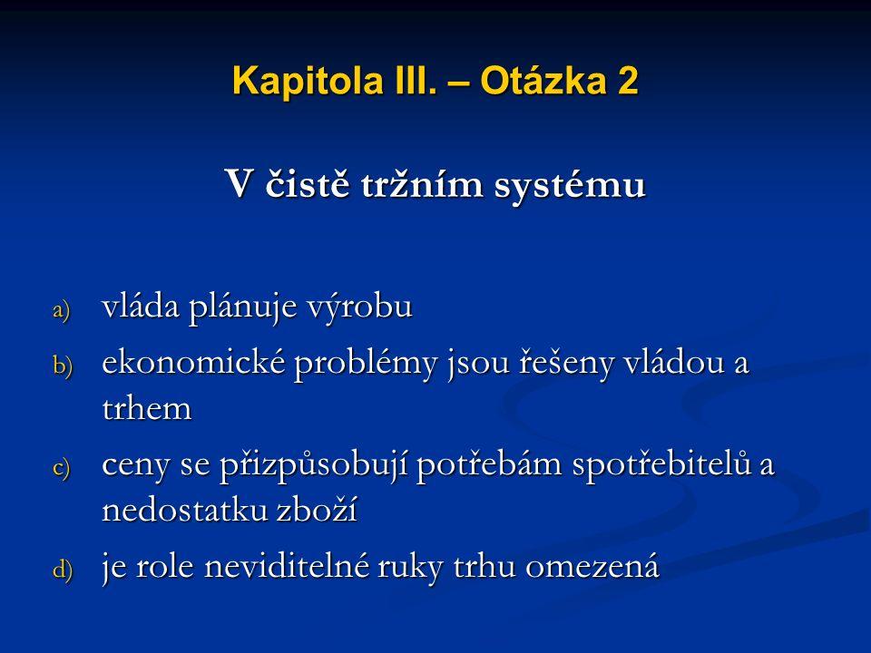 Kapitola III. – Otázka 1 Zboží, služby a ekonomické zdroje jsou v čistě tržní ekonomice rozdělovány a) na základě stanovených přídělů b) prostřednictv