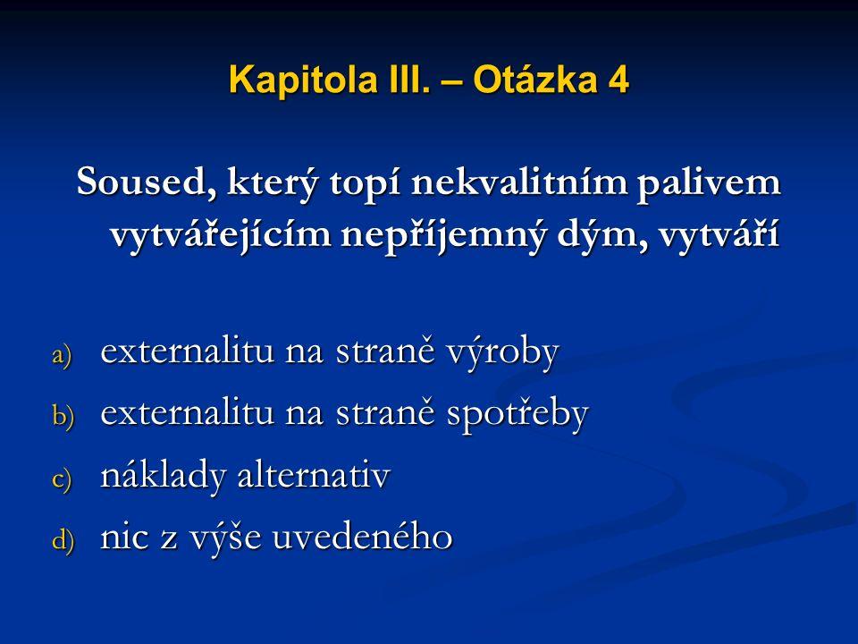 Kapitola III. – Otázka 3 Tržní selhání může vzniknout v důsledku a) externalit b) státních zásahů c) nízké nabídky d) nízké poptávky