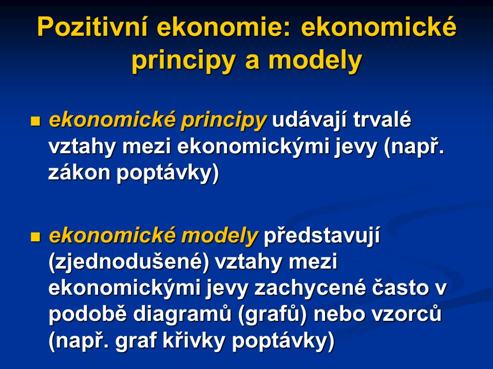 """Pozitivní a normativní ekonomie pozitivní ekonomie: zabývá se světem, """"tak jak je"""", tj. zákonitostmi v jednání ekonomických subjektů pozitivní ekonomi"""