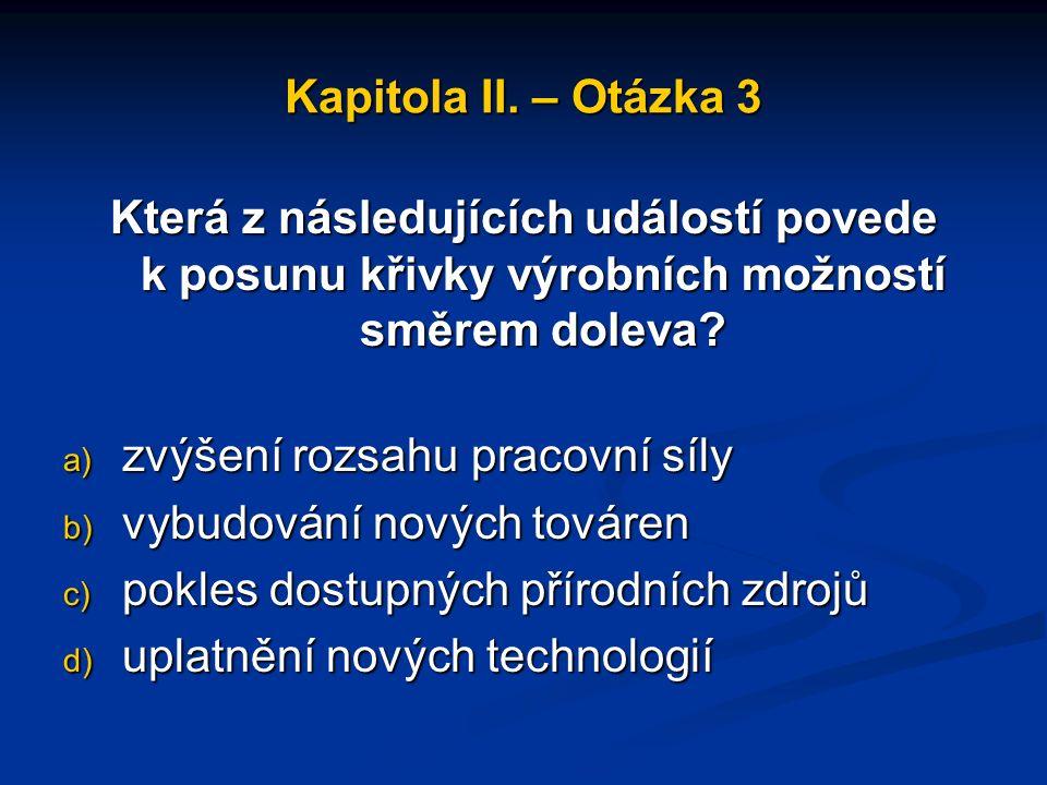 Kapitola II. – Otázka 2 Posun po křivce výrobních možností znamená a) přechod k jiné kombinaci produktů, kterou ekonomika může vyrábět b) zvýšení výro