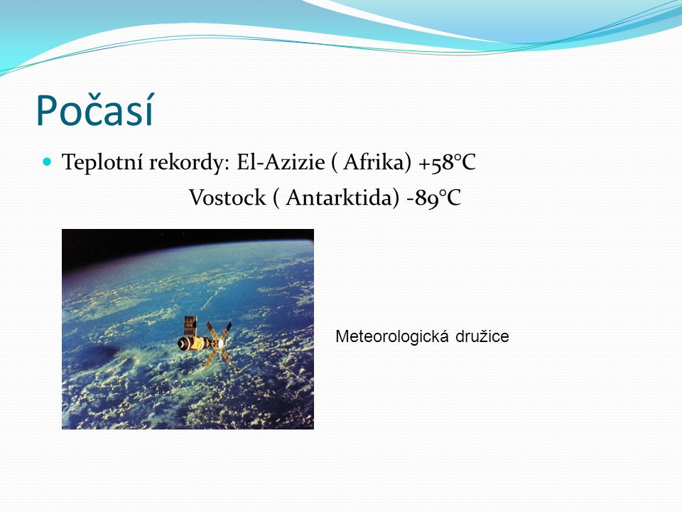 Počasí Teplotní rekordy: El-Azizie ( Afrika) +58°C Vostock ( Antarktida) -89°C Meteorologická družice