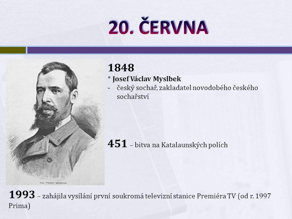 1848 * Josef Václav Myslbek -český sochař, zakladatel novodobého českého sochařství 1993 – zahájila vysílání první soukromá televizní stanice Premiéra TV (od r.