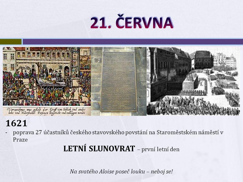 1621 -poprava 27 účastníků českého stavovského povstání na Staroměstském náměstí v Praze LETNÍ SLUNOVRAT – první letní den Na svatého Aloise poseč louku – neboj se!