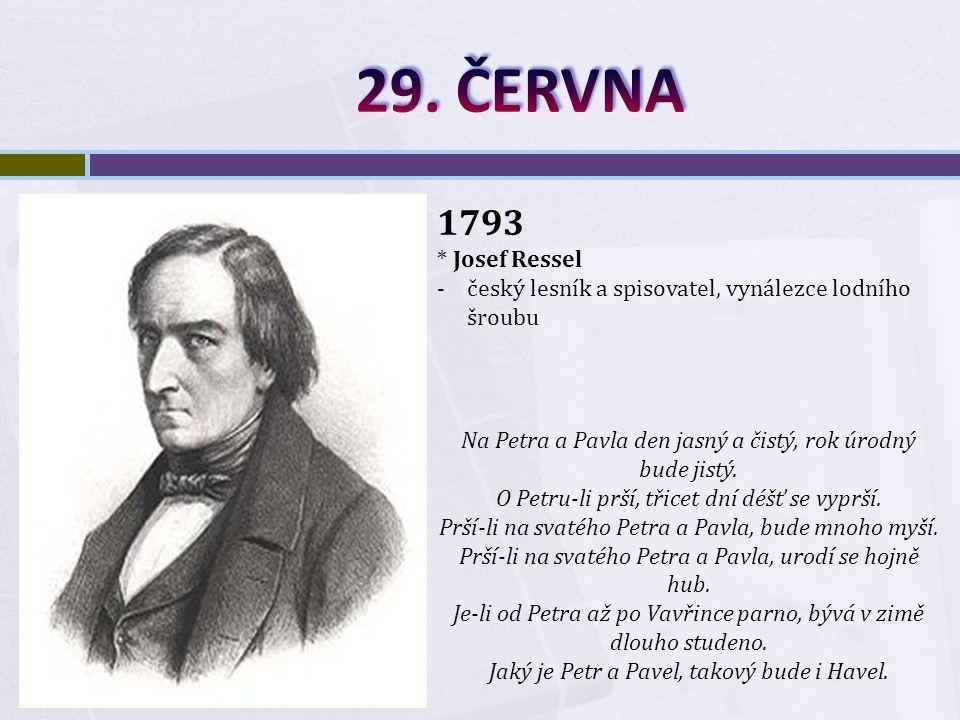 1793 * Josef Ressel -český lesník a spisovatel, vynálezce lodního šroubu Na Petra a Pavla den jasný a čistý, rok úrodný bude jistý.