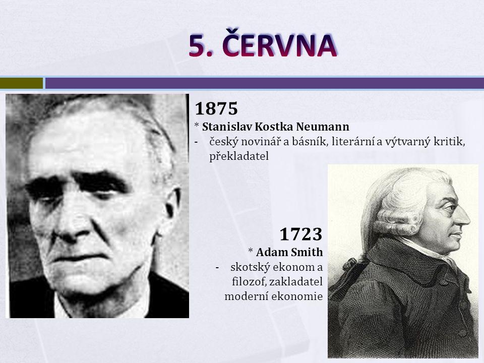 1875 * Stanislav Kostka Neumann -český novinář a básník, literární a výtvarný kritik, překladatel 1723 * Adam Smith -skotský ekonom a filozof, zakladatel moderní ekonomie