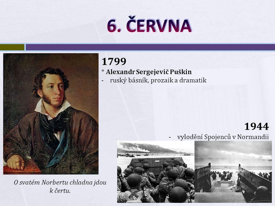 1799 * Alexandr Sergejevič Puškin -ruský básník, prozaik a dramatik 1944 -vylodění Spojenců v Normandii O svatém Norbertu chladna jdou k čertu.