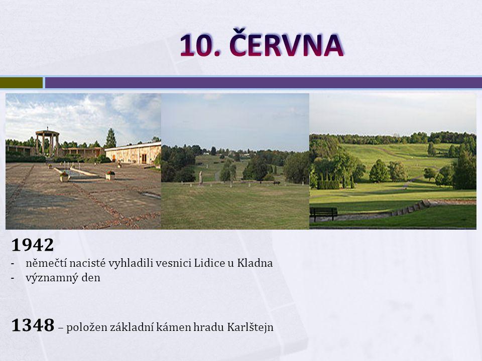 1942 -němečtí nacisté vyhladili vesnici Lidice u Kladna -významný den 1348 – položen základní kámen hradu Karlštejn