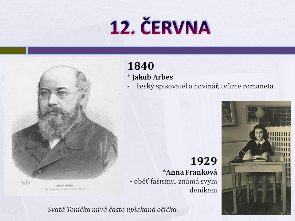 1840 * Jakub Arbes -český spisovatel a novinář, tvůrce romaneta Svatá Tonička mívá často uplakaná očička.