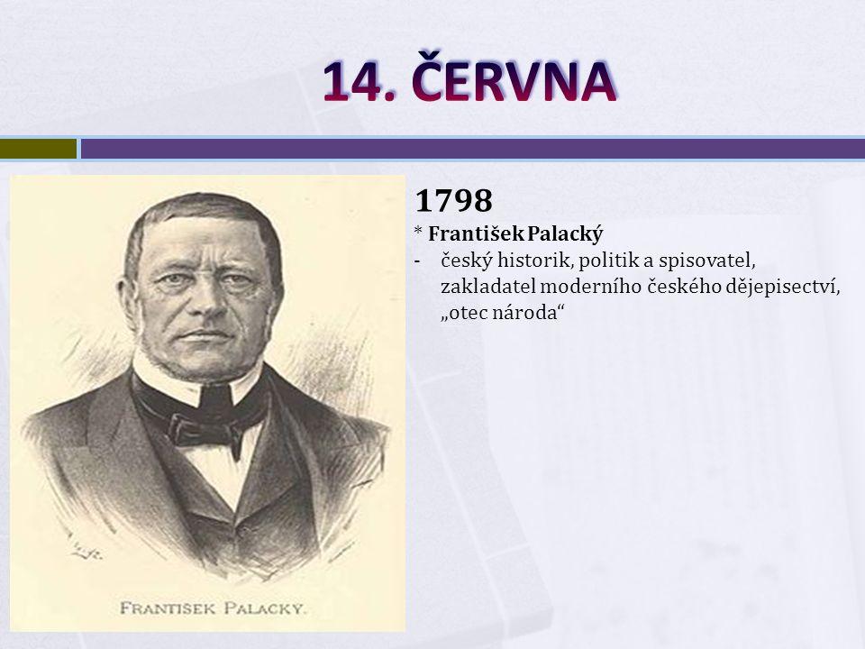 """1798 * František Palacký -český historik, politik a spisovatel, zakladatel moderního českého dějepisectví, """"otec národa"""