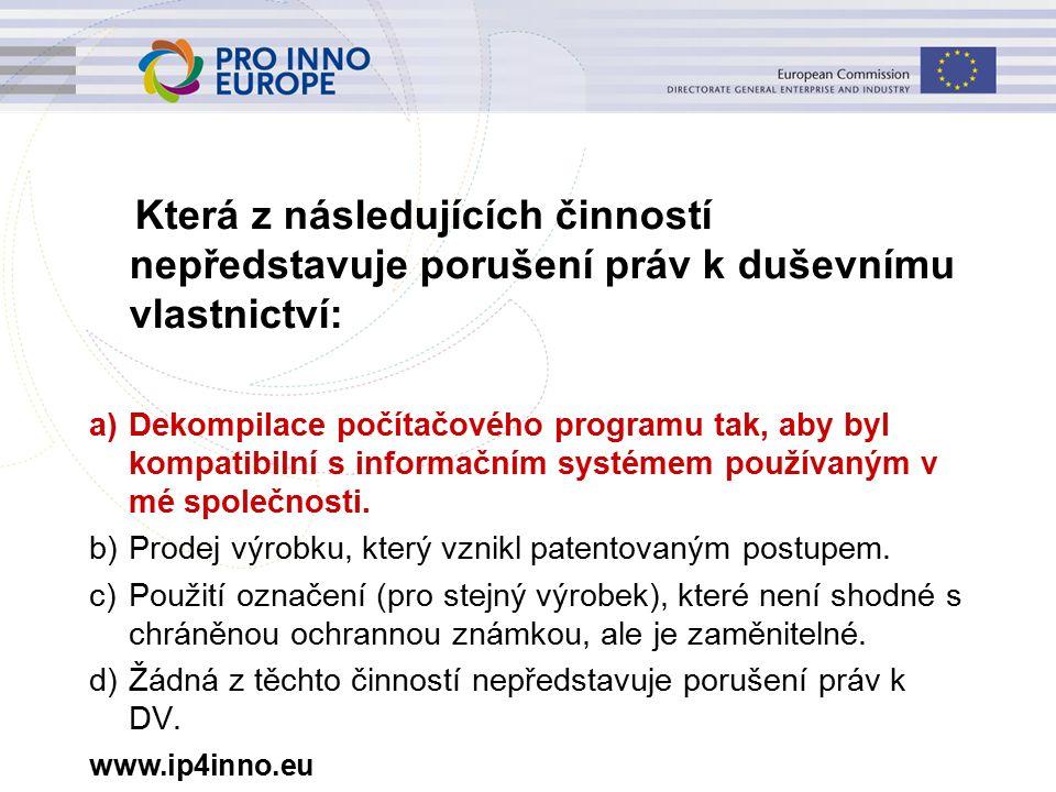 www.ip4inno.eu Která z následujících činností nepředstavuje porušení práv k duševnímu vlastnictví: a)Dekompilace počítačového programu tak, aby byl kompatibilní s informačním systémem používaným v mé společnosti.