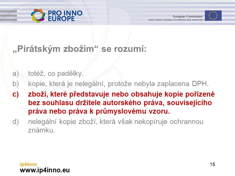 """www.ip4inno.eu ip4inno15 """"Pirátským zbožím se rozumí: a)totéž, co padělky."""