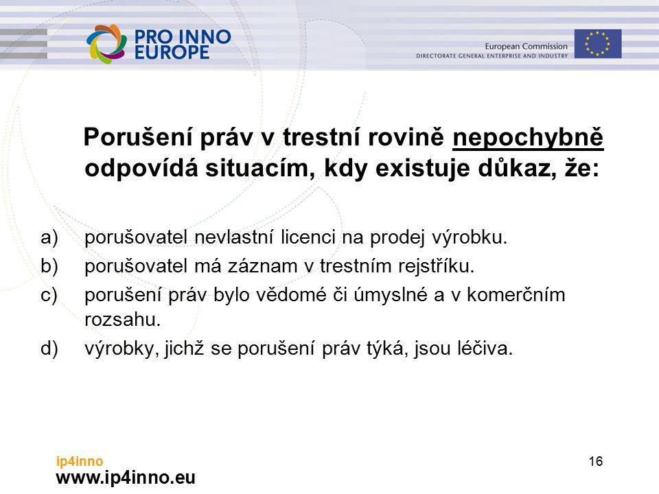 www.ip4inno.eu ip4inno16 Porušení práv v trestní rovině nepochybně odpovídá situacím, kdy existuje důkaz, že: a)porušovatel nevlastní licenci na prodej výrobku.