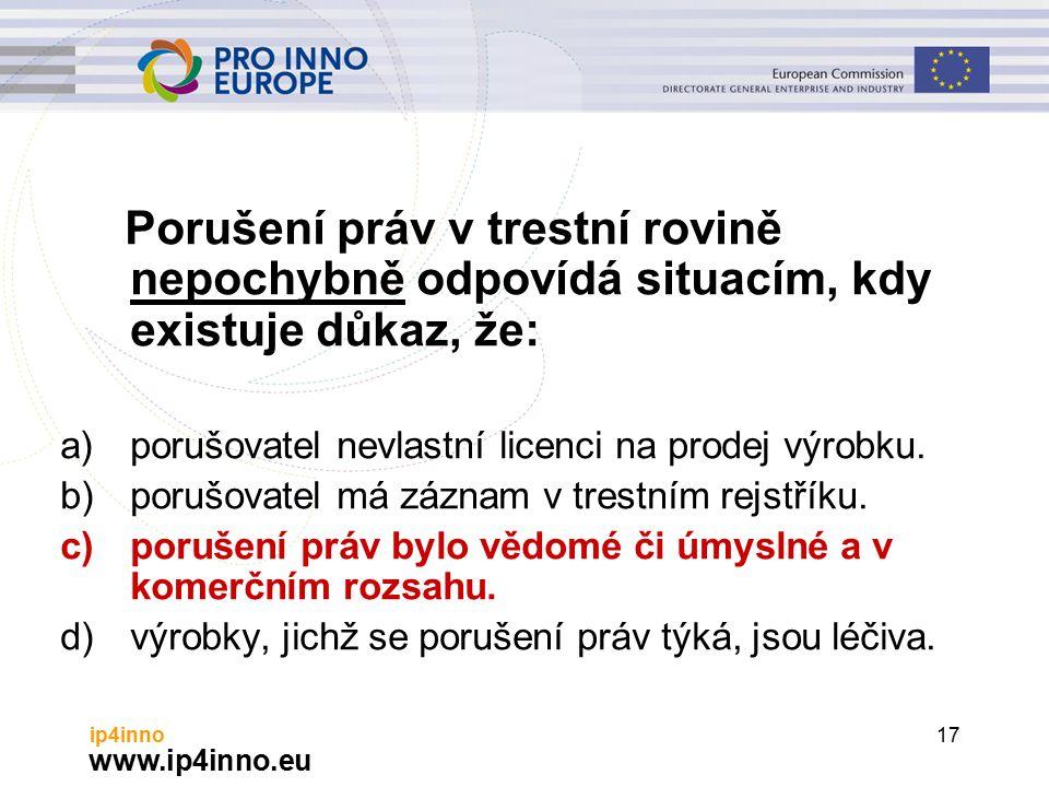 www.ip4inno.eu ip4inno17 Porušení práv v trestní rovině nepochybně odpovídá situacím, kdy existuje důkaz, že: a)porušovatel nevlastní licenci na prodej výrobku.