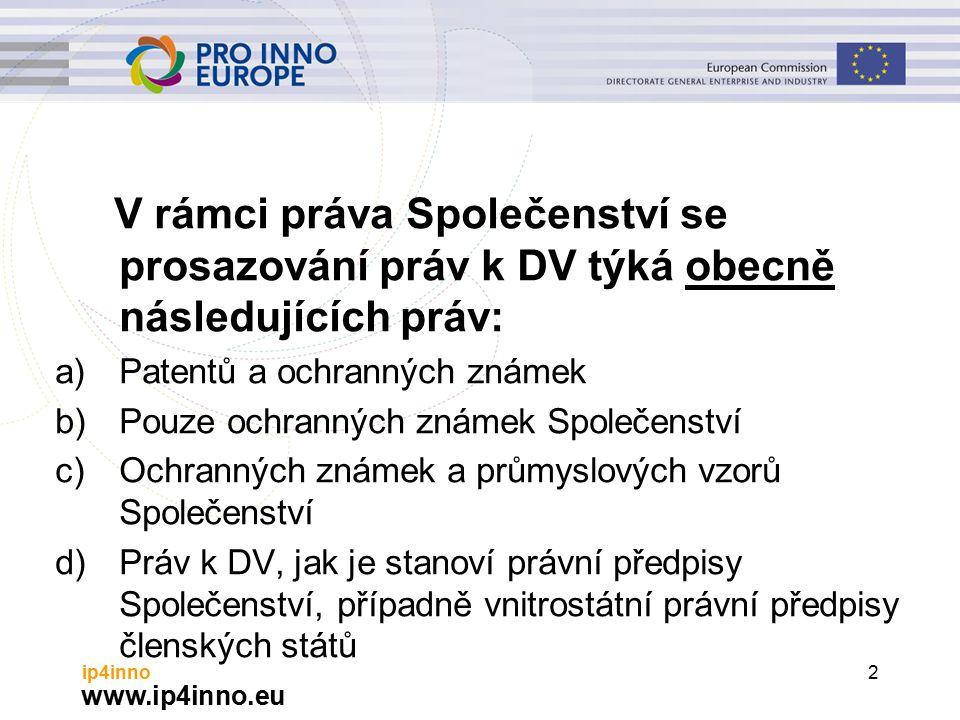 www.ip4inno.eu ip4inno2 V rámci práva Společenství se prosazování práv k DV týká obecně následujících práv: a)Patentů a ochranných známek b)Pouze ochranných známek Společenství c)Ochranných známek a průmyslových vzorů Společenství d)Práv k DV, jak je stanoví právní předpisy Společenství, případně vnitrostátní právní předpisy členských států